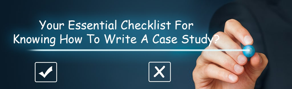 Your Essential Checklist For Knowing How To Write A Case Study?